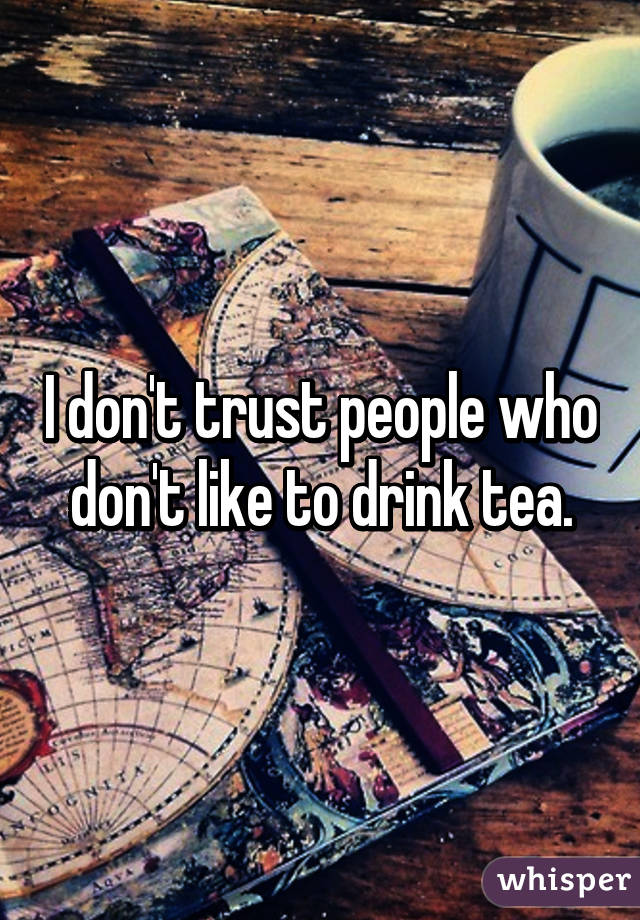 I don't trust people who don't like to drink tea.