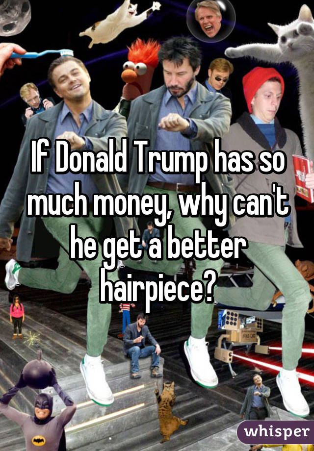 If Donald Trump has so much money, why can't he get a better hairpiece?