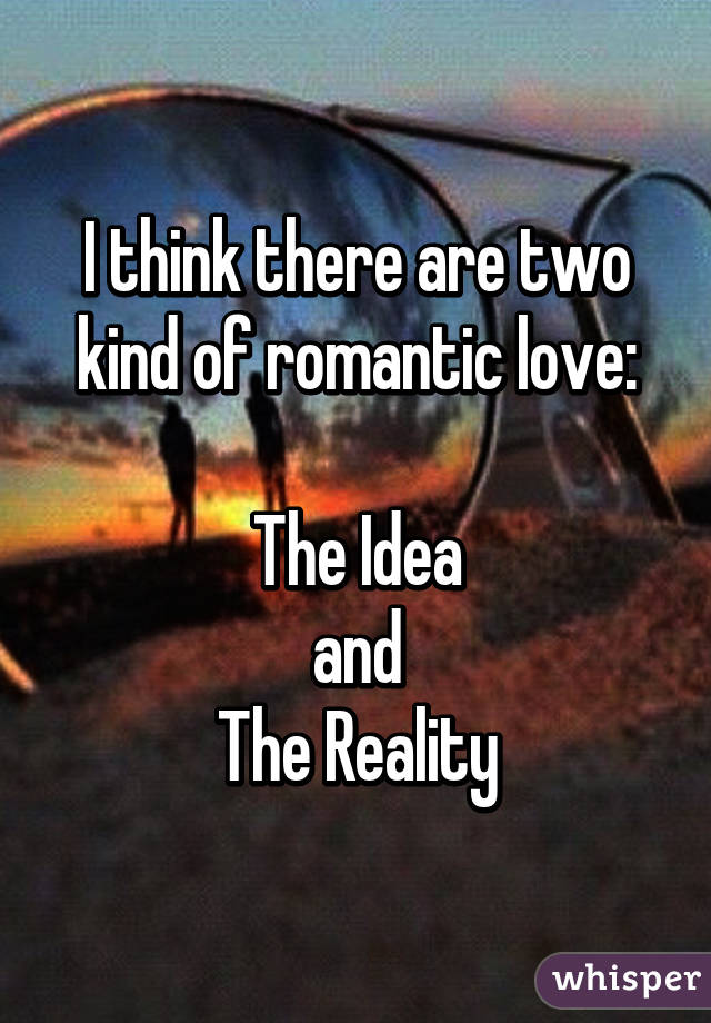 I think there are two kind of romantic love:  The Idea and The Reality