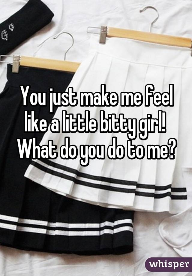 You just make me feel like a little bitty girl!  What do you do to me?