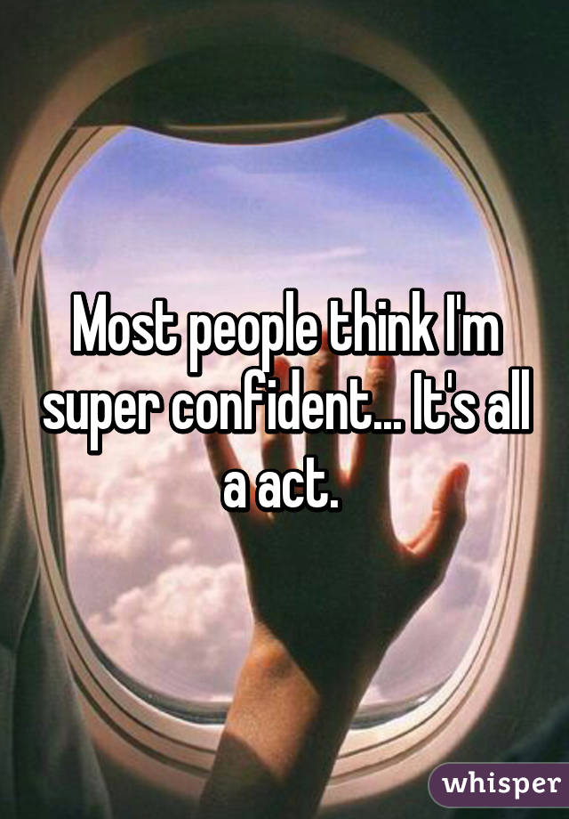 Most people think I'm super confident... It's all a act.