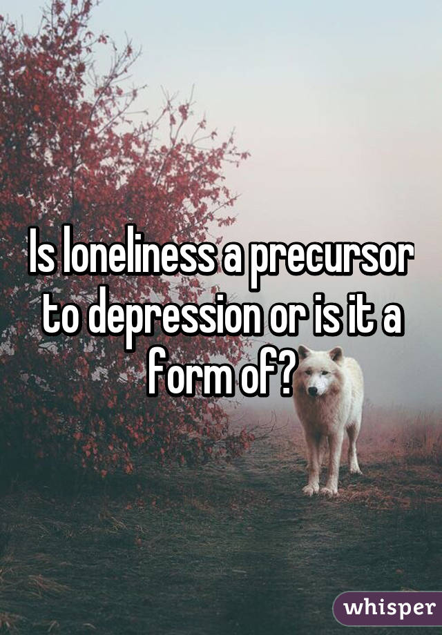 Is loneliness a precursor to depression or is it a form of?