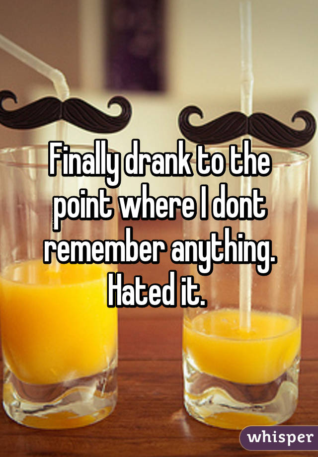Finally drank to the point where I dont remember anything. Hated it.