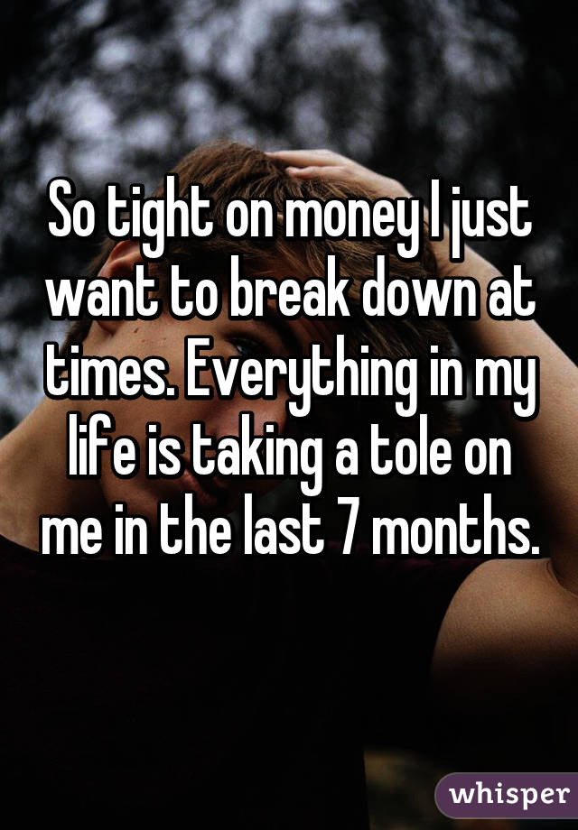 So tight on money I just want to break down at times. Everything in my life is taking a tole on me in the last 7 months.