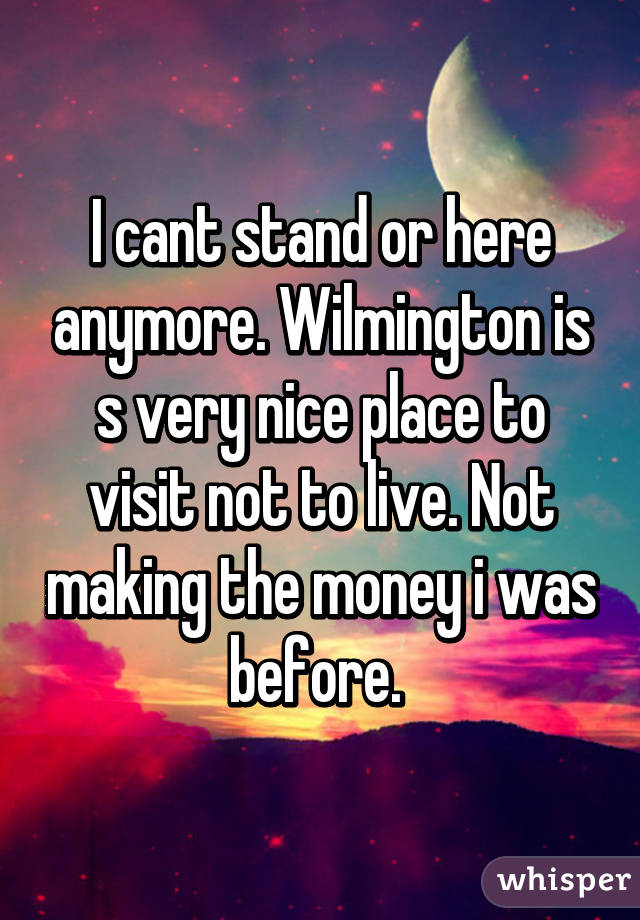 I cant stand or here anymore. Wilmington is s very nice place to visit not to live. Not making the money i was before.