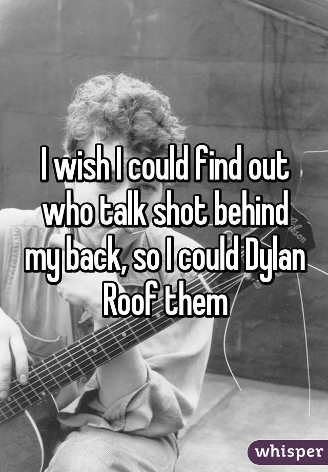 I wish I could find out who talk shot behind my back, so I could Dylan Roof them