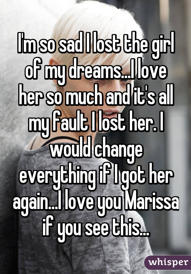 I'm so sad I lost the girl of my dreams...I love her so much and it's all my fault I lost her. I would change everything if I got her again...I love you Marissa if you see this...
