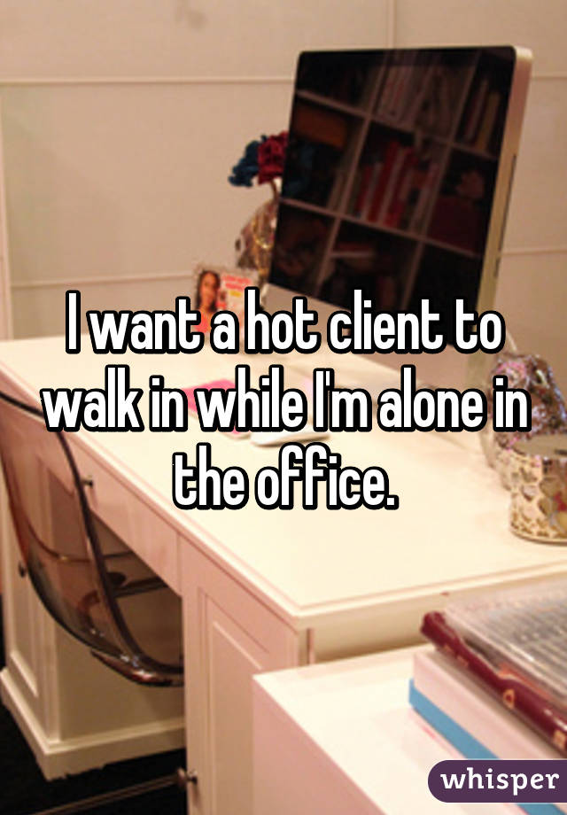 I want a hot client to walk in while I'm alone in the office.