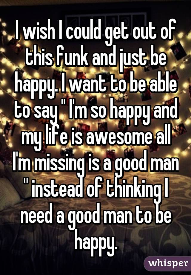 """I wish I could get out of this funk and just be happy. I want to be able to say """" I'm so happy and my life is awesome all I'm missing is a good man """" instead of thinking I need a good man to be happy."""