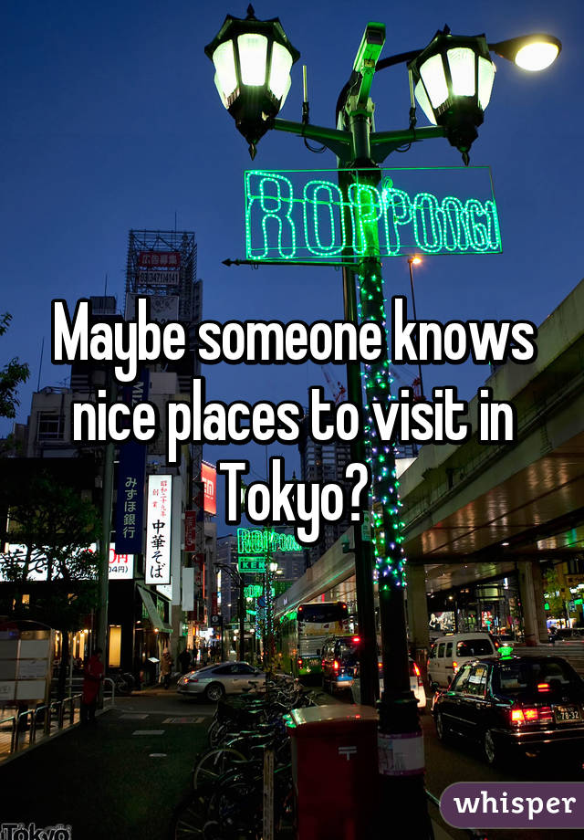 Maybe someone knows nice places to visit in Tokyo?