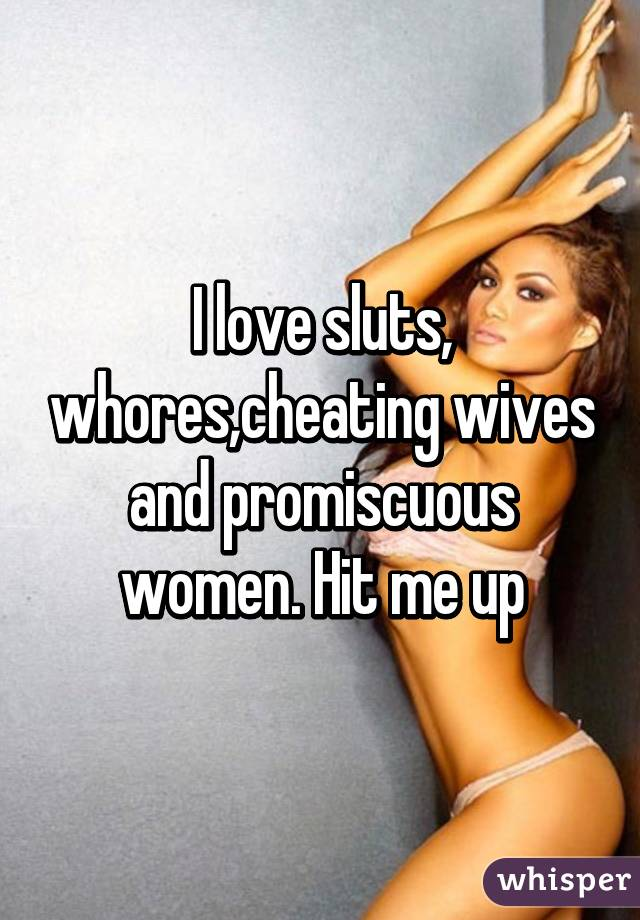I love sluts, whores,cheating wives and promiscuous women. Hit me up