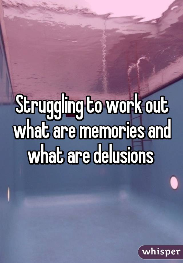 Struggling to work out what are memories and what are delusions