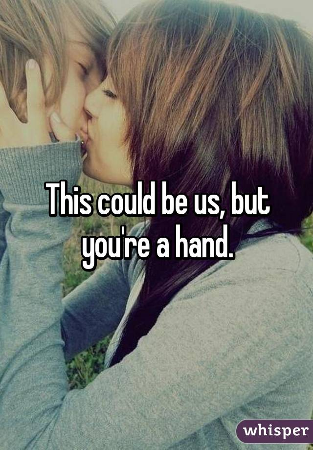 This could be us, but you're a hand.