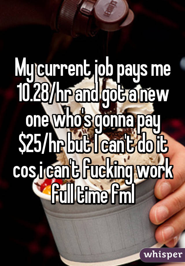 My current job pays me 10.28/hr and got a new one who's gonna pay $25/hr but I can't do it cos i can't fucking work full time fml