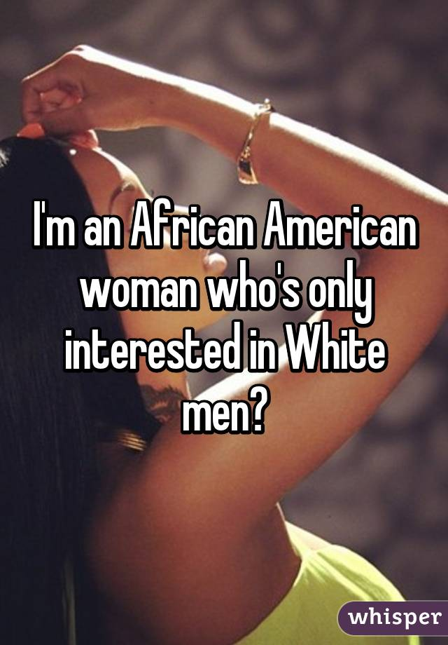 I'm an African American woman who's only interested in White men?