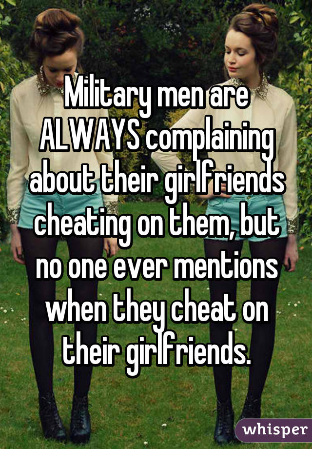 Military men are ALWAYS complaining about their girlfriends cheating on them, but no one ever mentions when they cheat on their girlfriends.