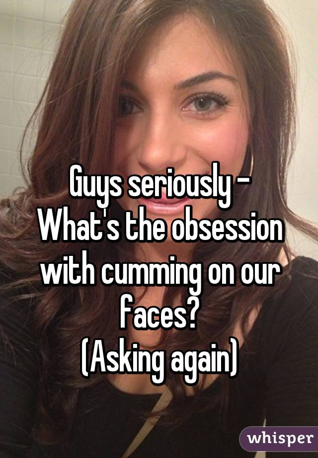 Guys seriously - What's the obsession with cumming on our faces? (Asking again)