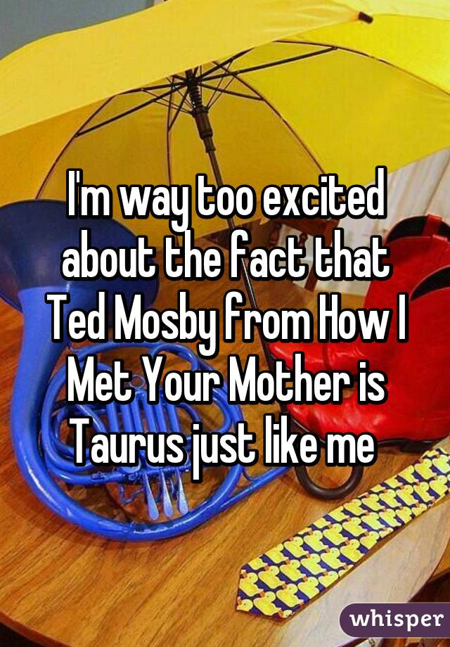 I'm way too excited about the fact that Ted Mosby from How I Met Your Mother is Taurus just like me