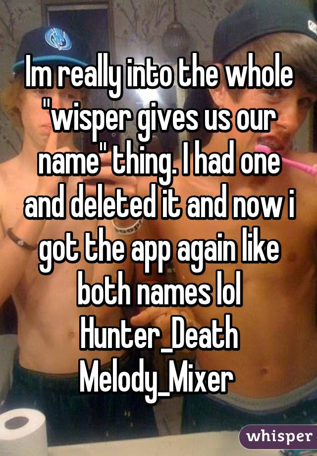 "Im really into the whole ""wisper gives us our name"" thing. I had one and deleted it and now i got the app again like both names lol Hunter_Death Melody_Mixer"