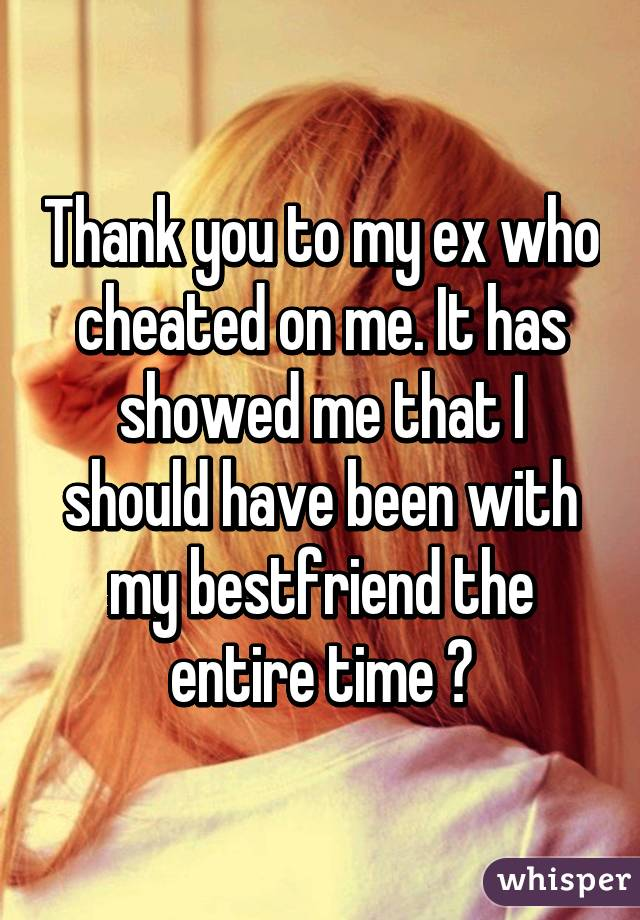 Thank you to my ex who cheated on me. It has showed me that I should have been with my bestfriend the entire time ♡