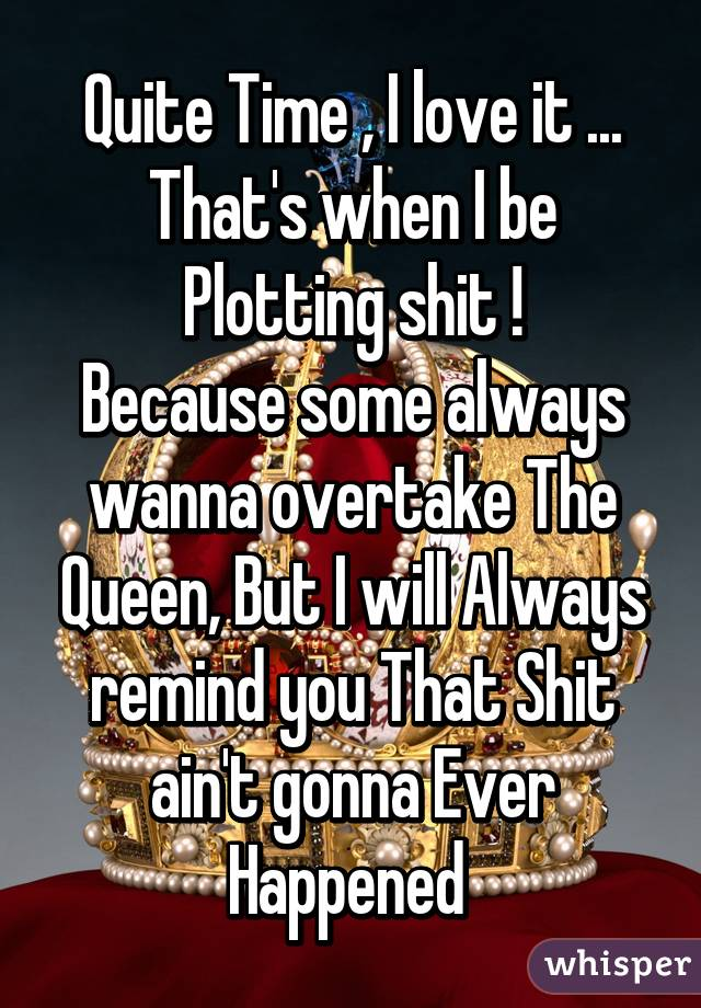 Quite Time , I love it ... That's when I be Plotting shit ! Because some always wanna overtake The Queen, But I will Always remind you That Shit ain't gonna Ever Happened