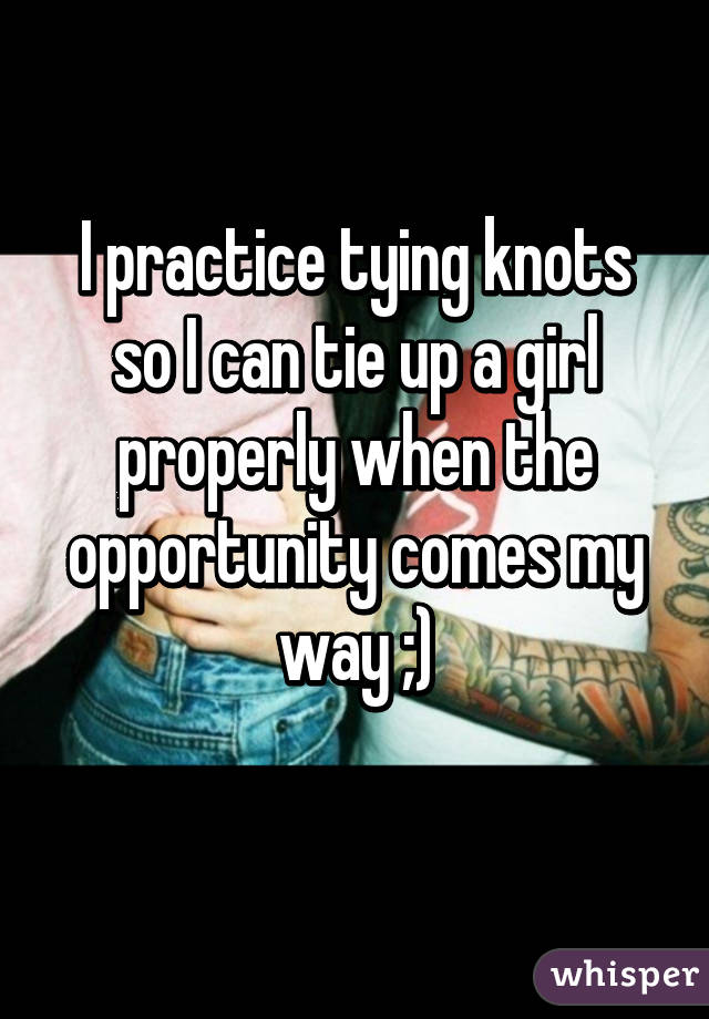 I practice tying knots so I can tie up a girl properly when the opportunity comes my way ;)