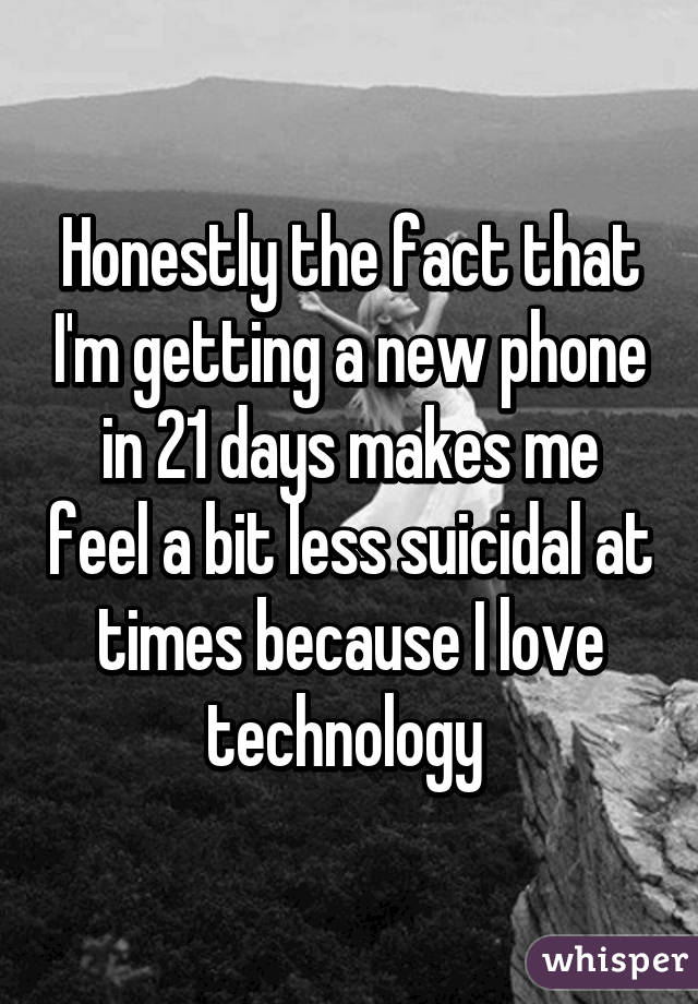 Honestly the fact that I'm getting a new phone in 21 days makes me feel a bit less suicidal at times because I love technology