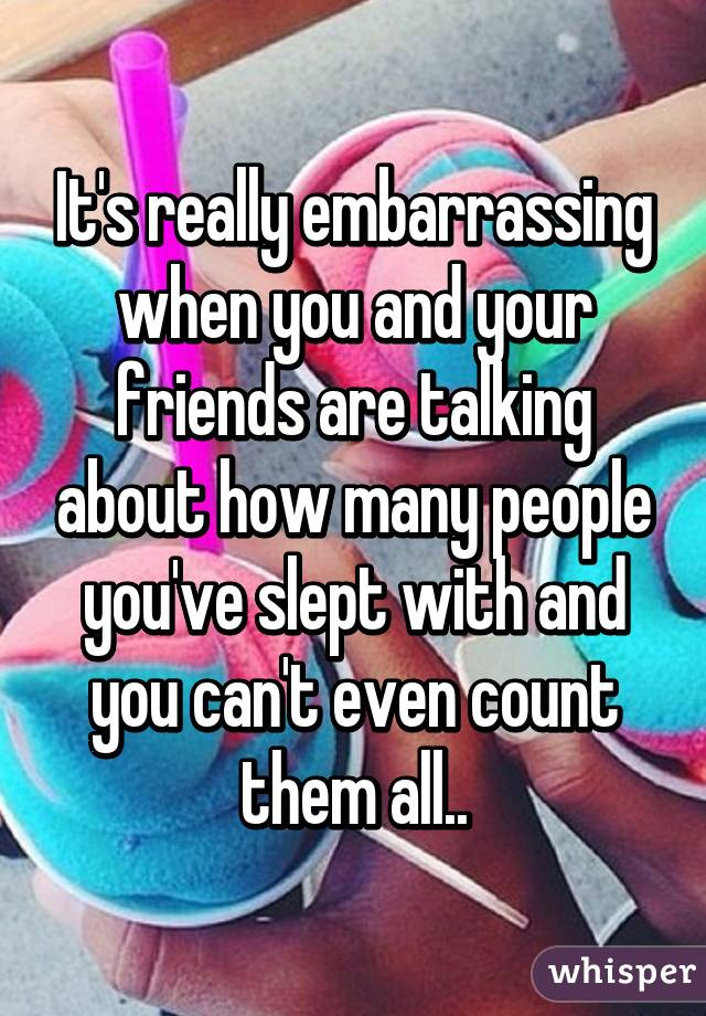 It's really embarrassing when you and your friends are talking about how many people you've slept with and you can't even count them all..