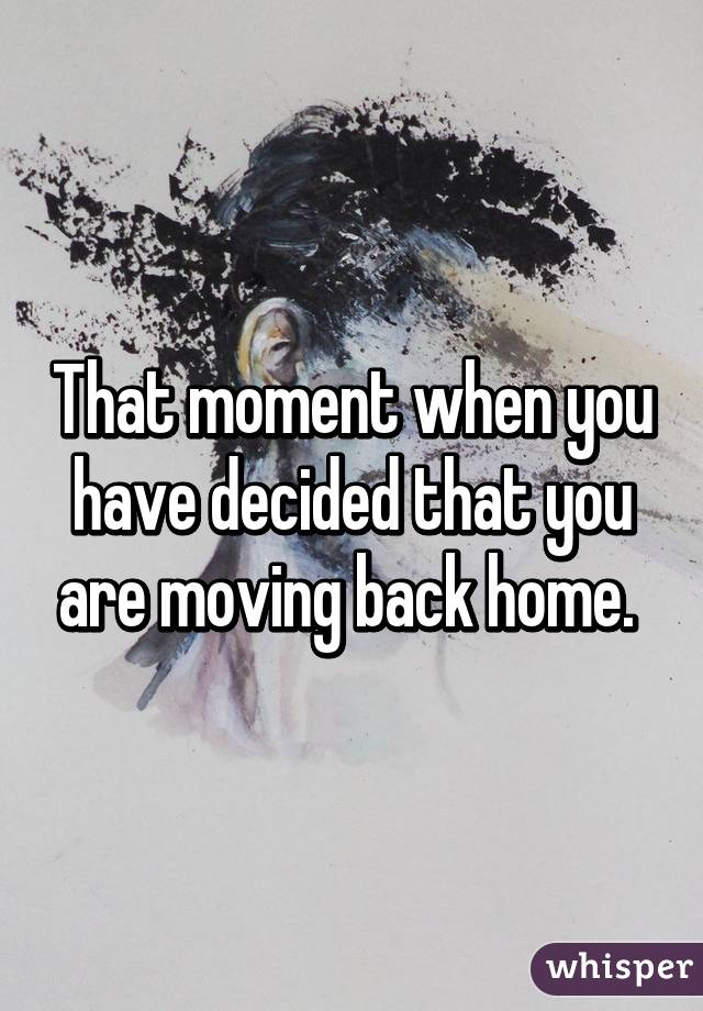 That moment when you have decided that you are moving back home.