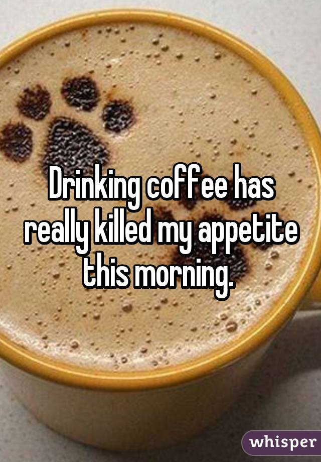 Drinking coffee has really killed my appetite this morning.