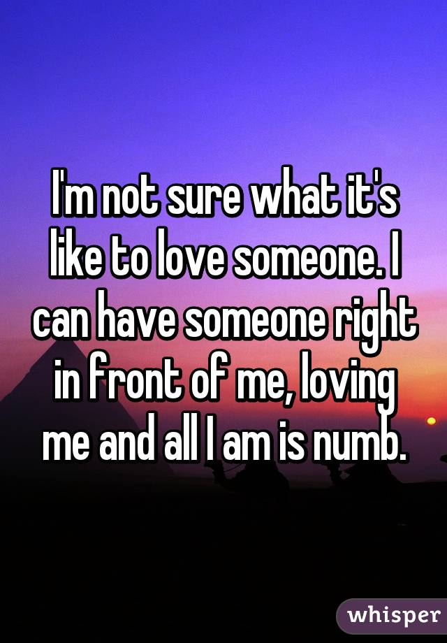 I'm not sure what it's like to love someone. I can have someone right in front of me, loving me and all I am is numb.