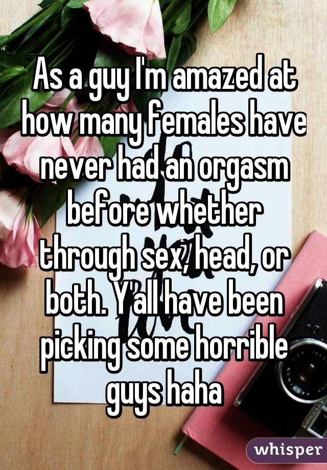 As a guy I'm amazed at how many females have never had an orgasm before whether through sex, head, or both. Y'all have been picking some horrible guys haha