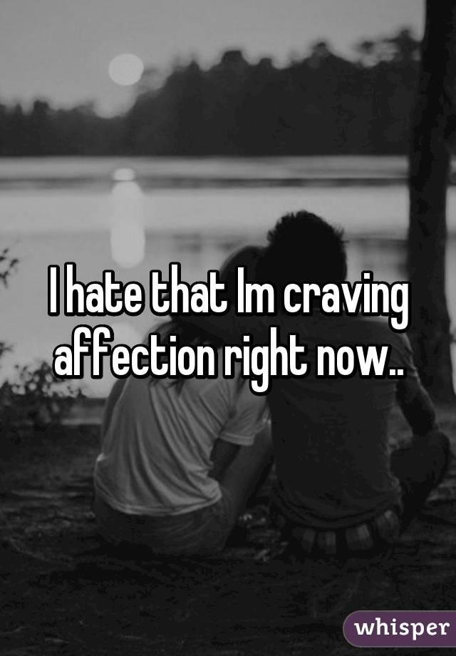 I hate that Im craving affection right now..
