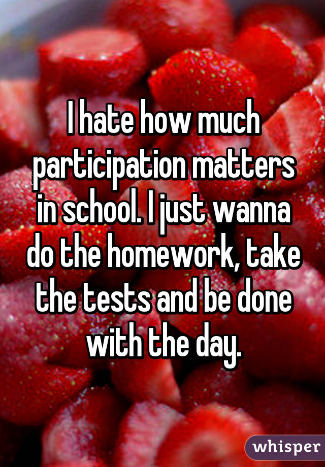 I hate how much participation matters in school. I just wanna do the homework, take the tests and be done with the day.