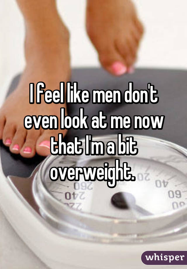 I feel like men don't even look at me now that I'm a bit overweight.