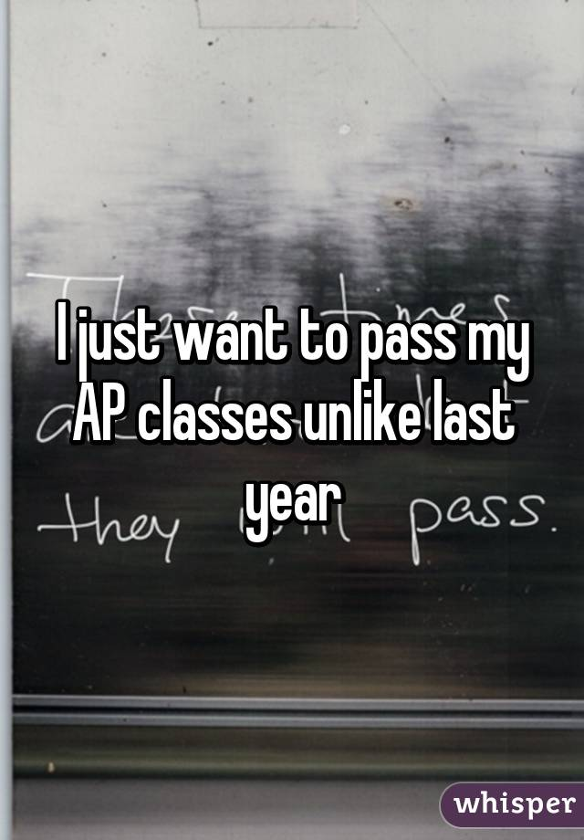 I just want to pass my AP classes unlike last year