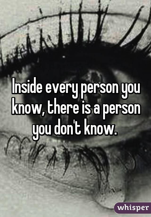 Inside every person you know, there is a person you don't know.