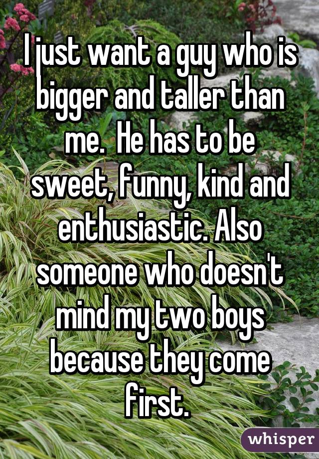 I just want a guy who is bigger and taller than me.  He has to be sweet, funny, kind and enthusiastic. Also someone who doesn't mind my two boys because they come first.