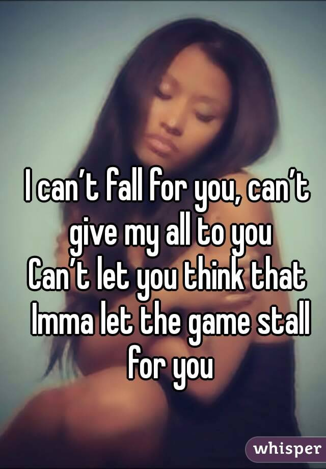 I can't fall for you, can't give my all to you Can't let you think that Imma let the game stall for you