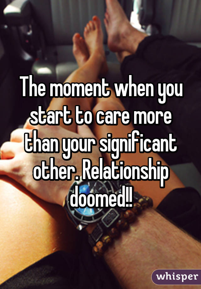 The moment when you start to care more than your significant other. Relationship doomed!!