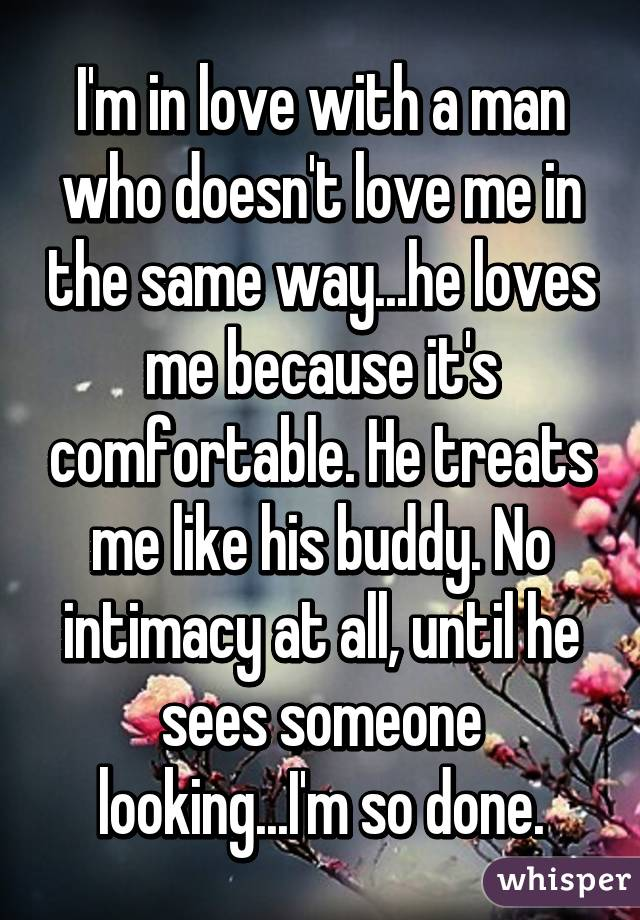 I'm in love with a man who doesn't love me in the same way...he loves me because it's comfortable. He treats me like his buddy. No intimacy at all, until he sees someone looking...I'm so done.