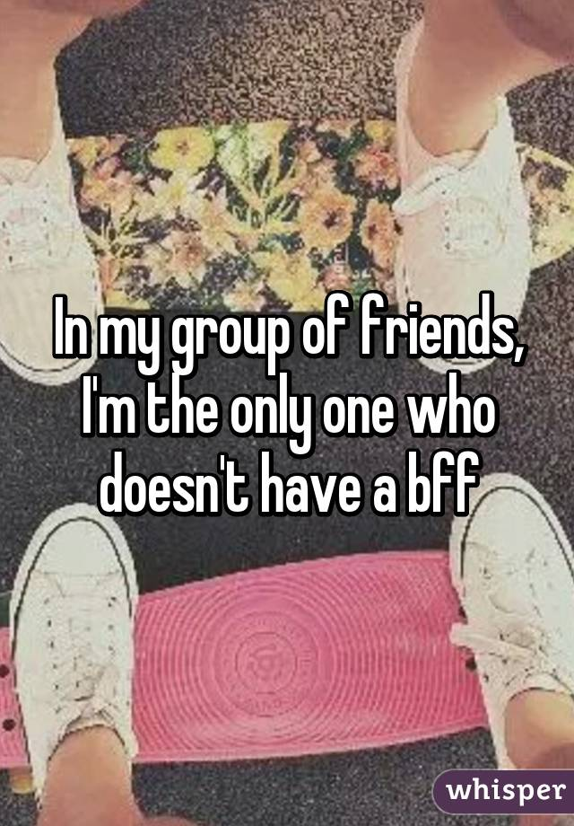 In my group of friends, I'm the only one who doesn't have a bff