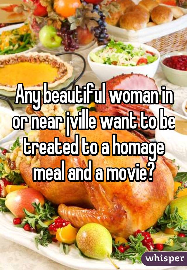 Any beautiful woman in or near jville want to be treated to a homage meal and a movie?