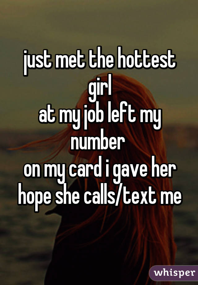 just met the hottest girl at my job left my number  on my card i gave her hope she calls/text me