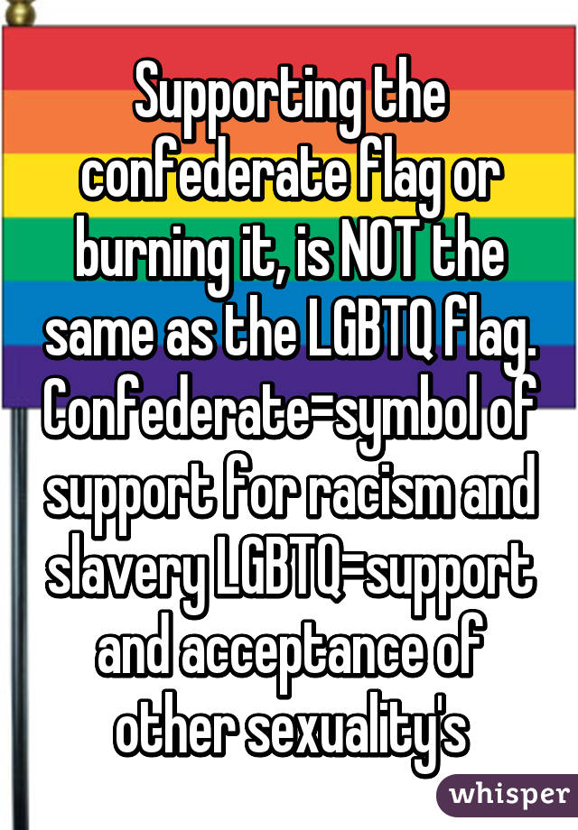 Supporting the confederate flag or burning it, is NOT the same as the LGBTQ flag. Confederate=symbol of support for racism and slavery LGBTQ=support and acceptance of other sexuality's