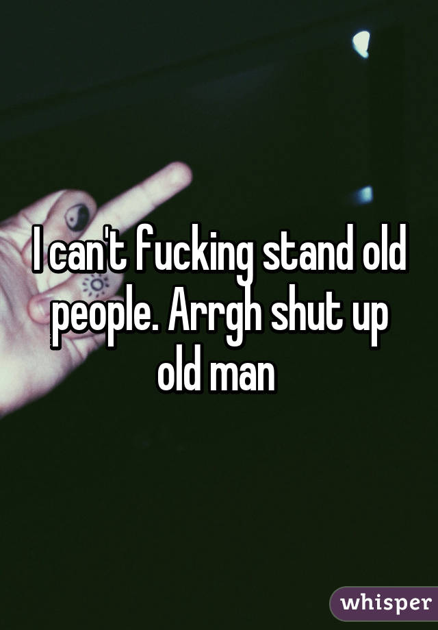 I can't fucking stand old people. Arrgh shut up old man