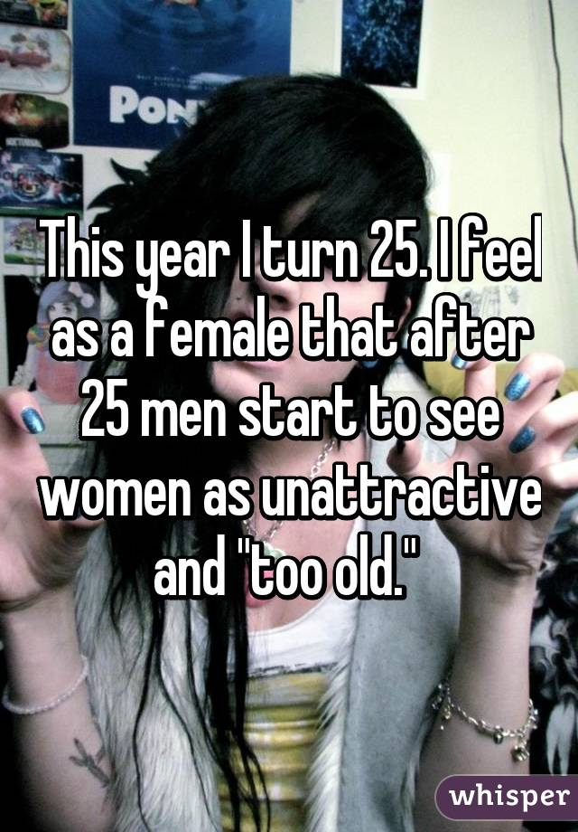 """This year I turn 25. I feel as a female that after 25 men start to see women as unattractive and """"too old."""""""