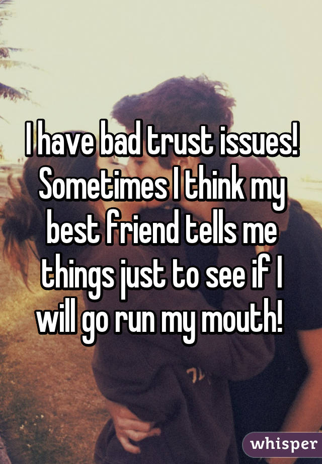 I have bad trust issues! Sometimes I think my best friend tells me things just to see if I will go run my mouth!