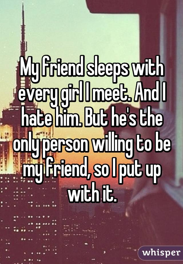 My friend sleeps with every girl I meet. And I hate him. But he's the only person willing to be my friend, so I put up with it.