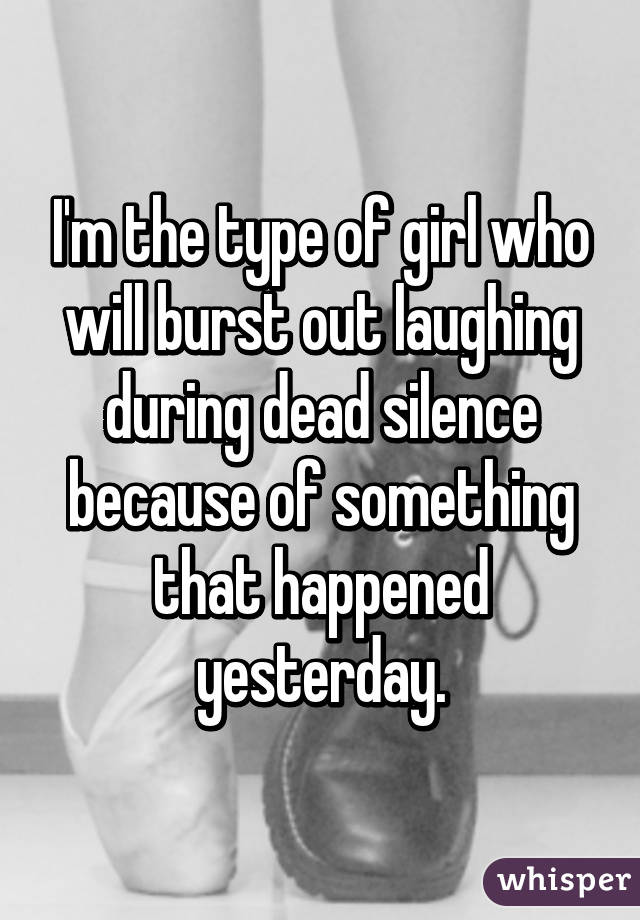 I'm the type of girl who will burst out laughing during dead silence because of something that happened yesterday.